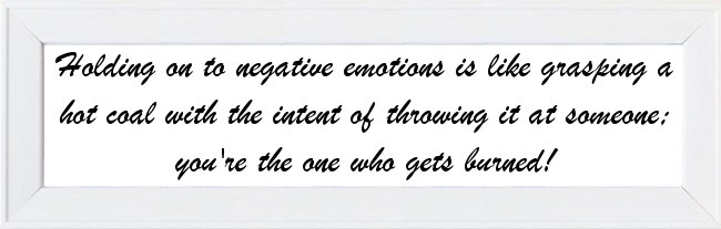 Holding on to negative emotions is like grasping a hot coal with the intent of throwing it at someone; you're the one who gets burned!